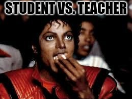 Michael Jackson Popcorn 2 | STUDENT VS. TEACHER | image tagged in michael jackson popcorn 2 | made w/ Imgflip meme maker