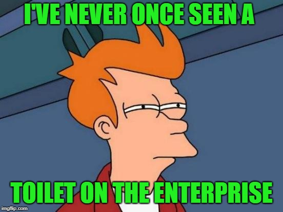 Futurama Fry Meme | I'VE NEVER ONCE SEEN A TOILET ON THE ENTERPRISE | image tagged in memes,futurama fry | made w/ Imgflip meme maker