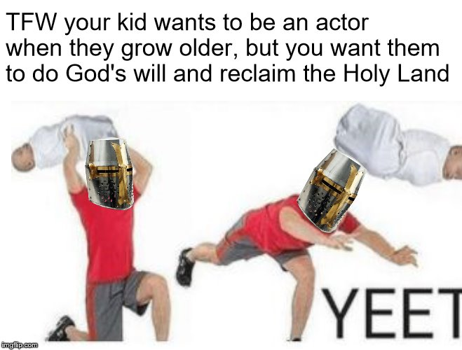 DEUS VULT, INFIDEL! | TFW your kid wants to be an actor when they grow older, but you want them to do God's will and reclaim the Holy Land | image tagged in deus vult,crusader,memes,yeet | made w/ Imgflip meme maker