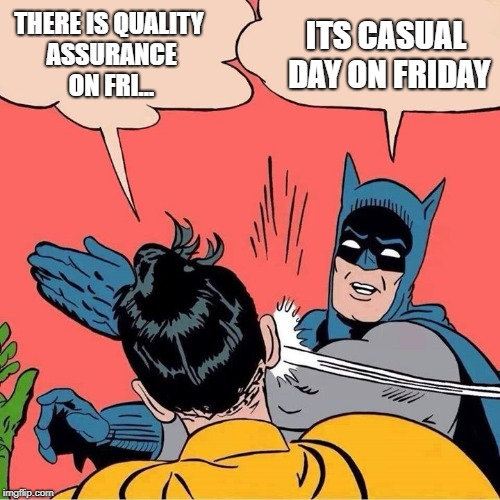 Batman slapping Robin | THERE IS QUALITY ASSURANCE ON FRI... ITS CASUAL DAY ON FRIDAY | image tagged in batman slapping robin | made w/ Imgflip meme maker