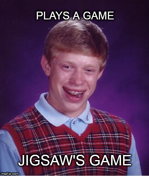 Bad Luck Brian |  PLAYS A GAME; JIGSAW'S GAME | image tagged in memes,bad luck brian,jigsaw,game | made w/ Imgflip meme maker