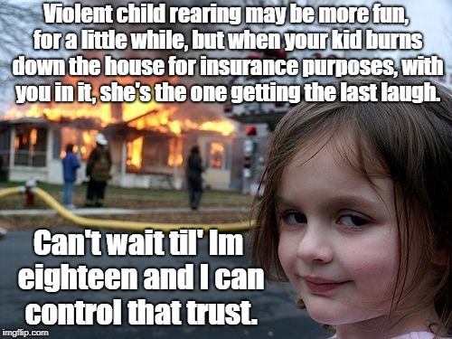 Disaster Girl Meme |  Violent child rearing may be more fun, for a little while, but when your kid burns down the house for insurance purposes, with you in it, she's the one getting the last laugh. Can't wait til' Im eighteen and I can control that trust. | image tagged in memes,disaster girl | made w/ Imgflip meme maker