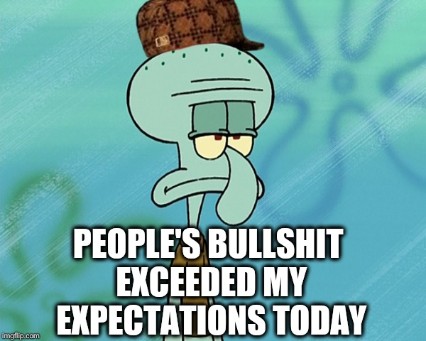 Squidward's Over it | PEOPLE'S BULLSHIT EXCEEDED MY EXPECTATIONS TODAY | image tagged in squidward's over it,scumbag,funny,asshole,stupid people be like,idiot | made w/ Imgflip meme maker