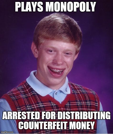 Bad Luck Brian Meme | PLAYS MONOPOLY ARRESTED FOR DISTRIBUTING COUNTERFEIT MONEY | image tagged in memes,bad luck brian | made w/ Imgflip meme maker
