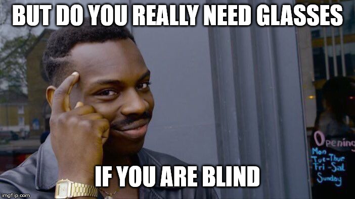 BUT DO YOU REALLY NEED GLASSES IF YOU ARE BLIND | image tagged in memes,roll safe think about it | made w/ Imgflip meme maker