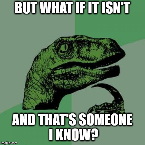Philosoraptor Meme | BUT WHAT IF IT ISN'T AND THAT'S SOMEONE I KNOW? | image tagged in memes,philosoraptor | made w/ Imgflip meme maker