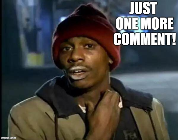 Y'all Got Any More Of That Meme | JUST ONE MORE COMMENT! | image tagged in memes,y'all got any more of that | made w/ Imgflip meme maker