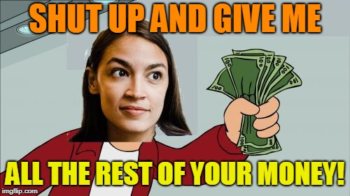 Socialism - a failed economic system that people want to keep trying. Fail Week, Aug 27 - Sep 3 (a Landon_the_memer event). | SHUT UP AND GIVE ME ALL THE REST OF YOUR MONEY! | image tagged in alexandria ocasio-cortez shut up and give me your money,memes,fail,fail week,alexandria ocasio-cortez,shut up and take my money | made w/ Imgflip meme maker