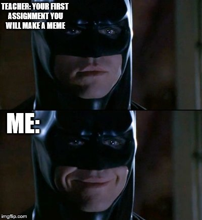 Batman Smiles | TEACHER: YOUR FIRST ASSIGNMENT YOU WILL MAKE A MEME ME: | image tagged in memes,batman smiles | made w/ Imgflip meme maker