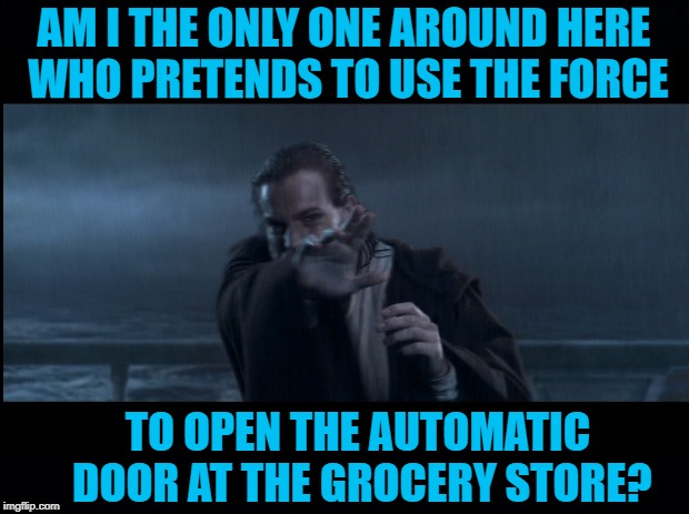 Jedi shopper | AM I THE ONLY ONE AROUND HERE WHO PRETENDS TO USE THE FORCE TO OPEN THE AUTOMATIC DOOR AT THE GROCERY STORE? | image tagged in funny memes,obi wan kenobi,shopping,silly,the force | made w/ Imgflip meme maker
