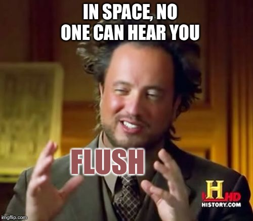 Ancient Aliens Meme | IN SPACE, NO ONE CAN HEAR YOU FLUSH | image tagged in memes,ancient aliens | made w/ Imgflip meme maker