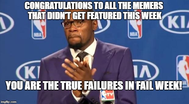 If you really want to celebrate Fail Week, recognize the true failures. | CONGRATULATIONS TO ALL THE MEMERS THAT DIDN'T GET FEATURED THIS WEEK YOU ARE THE TRUE FAILURES IN FAIL WEEK! | image tagged in memes,you the real mvp,fail week,fails | made w/ Imgflip meme maker