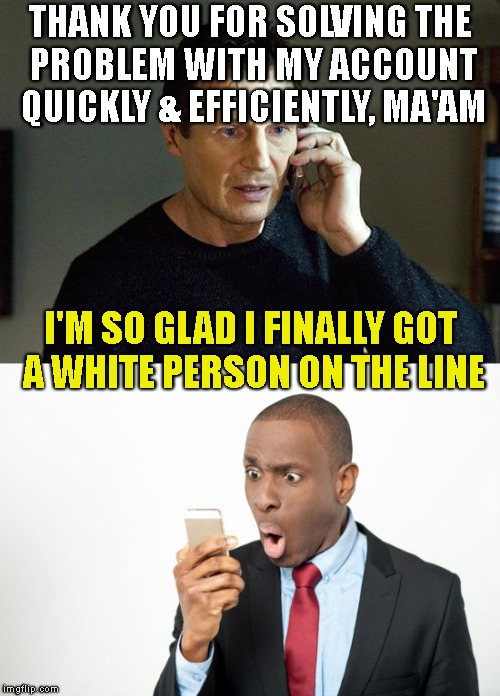 Black Acting School, We Can Even Help You (Fail Week) | THANK YOU FOR SOLVING THE PROBLEM WITH MY ACCOUNT QUICKLY & EFFICIENTLY, MA'AM I'M SO GLAD I FINALLY GOT A WHITE PERSON ON THE LINE | image tagged in black acting school,hollywood shuffle,black man,liam neeson,fail,fail week | made w/ Imgflip meme maker