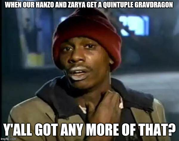 good job |  WHEN OUR HANZO AND ZARYA GET A QUINTUPLE GRAVDRAGON; Y'ALL GOT ANY MORE OF THAT? | image tagged in memes,y'all got any more of that,hanzo,zarya,overwatch | made w/ Imgflip meme maker