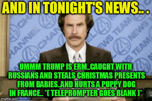 Ron Burgundy Meme | AND IN TONIGHT'S NEWS.. . UMMM TRUMP IS ERM..CAUGHT WITH RUSSIANS AND STEALS CHRISTMAS PRESENTS FROM BABIES..AND HURTS A PUPPY DOG IN FRANCE | image tagged in memes,ron burgundy | made w/ Imgflip meme maker