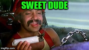 cheech and chong blunt | SWEET DUDE | image tagged in cheech and chong blunt | made w/ Imgflip meme maker
