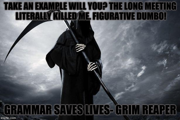 Grammar Can Kill you... Figuratively and Literally! | TAKE AN EXAMPLE WILL YOU? THE LONG MEETING LITERALLY KILLED ME. FIGURATIVE DUMBO! GRAMMAR SAVES LIVES- GRIM REAPER | image tagged in death,grammar,figurative,literal | made w/ Imgflip meme maker