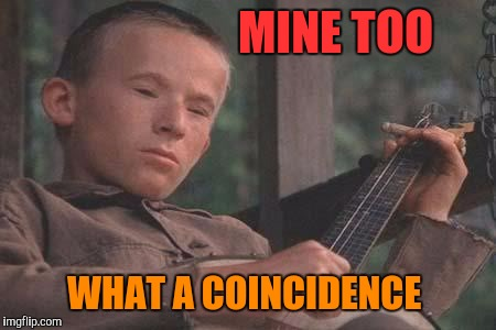 Deliverance Banjo | MINE TOO WHAT A COINCIDENCE | image tagged in deliverance banjo | made w/ Imgflip meme maker