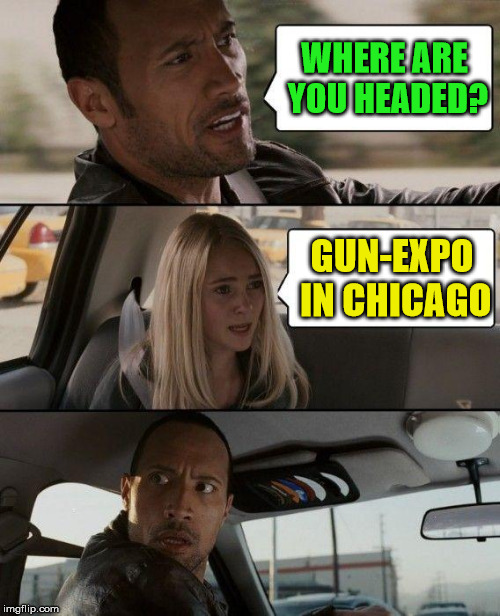 The Rock Driving | WHERE ARE YOU HEADED? GUN-EXPO IN CHICAGO | image tagged in memes,the rock driving,chicago | made w/ Imgflip meme maker