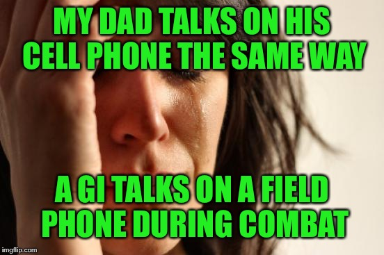 And don't get me started on how he pounds on his computer keyboard  | MY DAD TALKS ON HIS CELL PHONE THE SAME WAY A GI TALKS ON A FIELD PHONE DURING COMBAT | image tagged in you cant teach,an old dog,new tricks | made w/ Imgflip meme maker