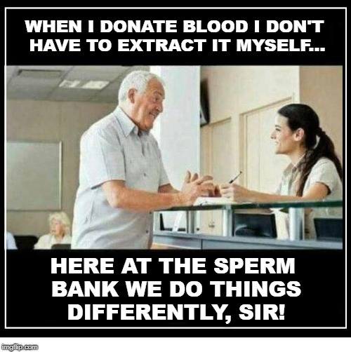 WHEN I DONATE BLOOD I DON'T HAVE TO EXTRACT IT MYSELF... HERE AT THE SPERM BANK WE DO THINGS DIFFERENTLY, SIR! | image tagged in man at counter with woman | made w/ Imgflip meme maker