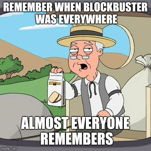 Pepperidge Farm Remembers | REMEMBER WHEN BLOCKBUSTER WAS EVERYWHERE ALMOST EVERYONE REMEMBERS | image tagged in memes,pepperidge farm remembers,blockbuster,nostalgia | made w/ Imgflip meme maker