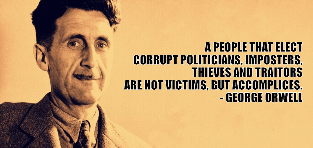 George Orwell | A PEOPLE THAT ELECT CORRUPT POLITICIANS, IMPOSTERS, THIEVES AND TRAITORS ARE NOT VICTIMS, BUT ACCOMPLICES.       - GEORGE ORWELL | image tagged in george orwell | made w/ Imgflip meme maker