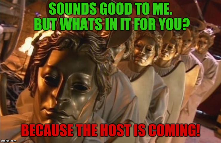 TheHost | SOUNDS GOOD TO ME. BUT WHATS IN IT FOR YOU? BECAUSE THE HOST IS COMING! | image tagged in thehost | made w/ Imgflip meme maker