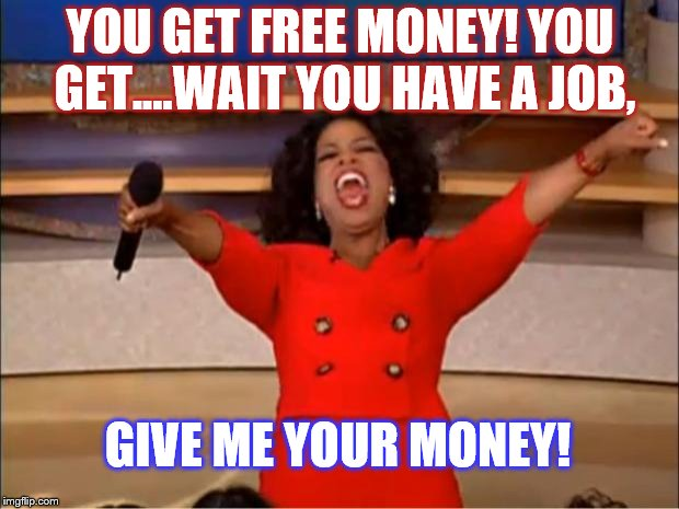 Oprah You Get A Meme | YOU GET FREE MONEY! YOU GET....WAIT YOU HAVE A JOB, GIVE ME YOUR MONEY! | image tagged in memes,oprah you get a | made w/ Imgflip meme maker
