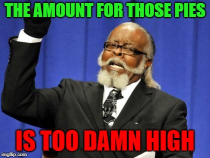 Too Damn High Meme | THE AMOUNT FOR THOSE PIES IS TOO DAMN HIGH | image tagged in memes,too damn high | made w/ Imgflip meme maker
