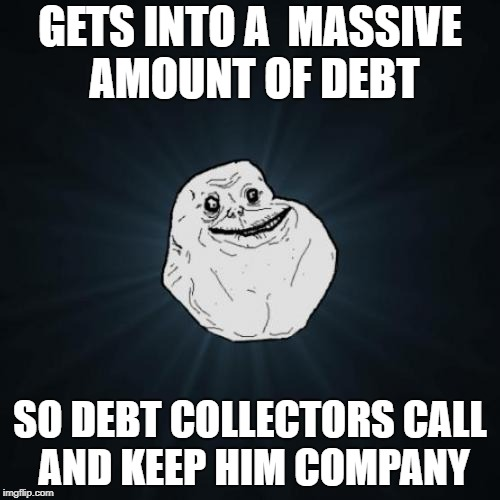 Forever Alone Meme | GETS INTO A  MASSIVE AMOUNT OF DEBT SO DEBT COLLECTORS CALL AND KEEP HIM COMPANY | image tagged in memes,forever alone | made w/ Imgflip meme maker