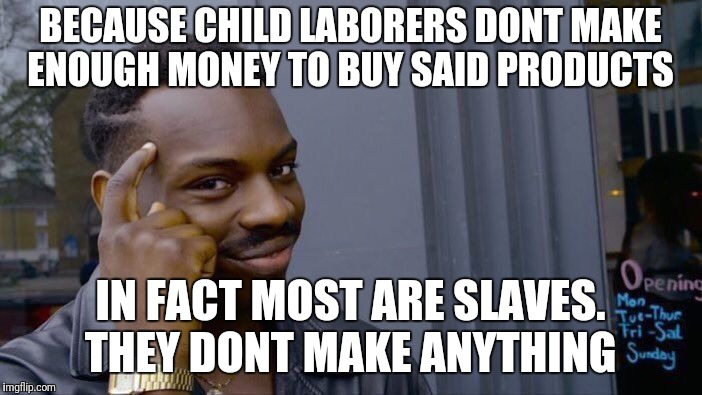 Roll Safe Think About It Meme | BECAUSE CHILD LABORERS DONT MAKE ENOUGH MONEY TO BUY SAID PRODUCTS IN FACT MOST ARE SLAVES. THEY DONT MAKE ANYTHING | image tagged in memes,roll safe think about it | made w/ Imgflip meme maker