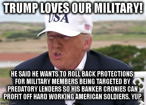 Our Hero! | TRUMP LOVES OUR MILITARY! HE SAID HE WANTS TO ROLL BACK PROTECTIONS FOR MILITARY MEMBERS BEING TARGETED BY PREDATORY LENDERS SO HIS BANKER C | image tagged in donald trump,military,finances,soldiers,banking,criminal | made w/ Imgflip meme maker