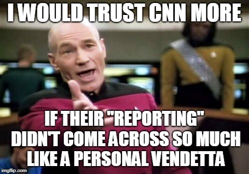 "Picard Wtf Meme | I WOULD TRUST CNN MORE IF THEIR ""REPORTING"" DIDN'T COME ACROSS SO MUCH LIKE A PERSONAL VENDETTA 