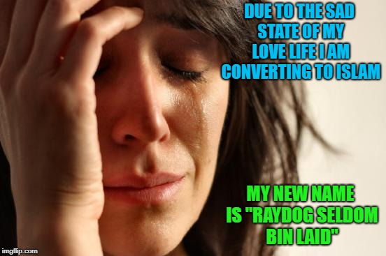 "I need to start doing something... | DUE TO THE SAD STATE OF MY LOVE LIFE I AM CONVERTING TO ISLAM MY NEW NAME IS ""RAYDOG SELDOM BIN LAID"" 