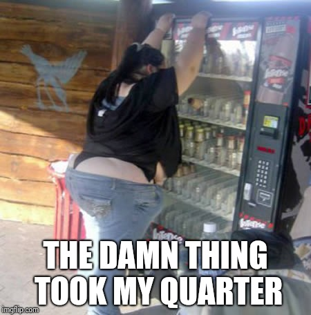 BBW vending machine | THE DAMN THING TOOK MY QUARTER | image tagged in bbw vending machine | made w/ Imgflip meme maker
