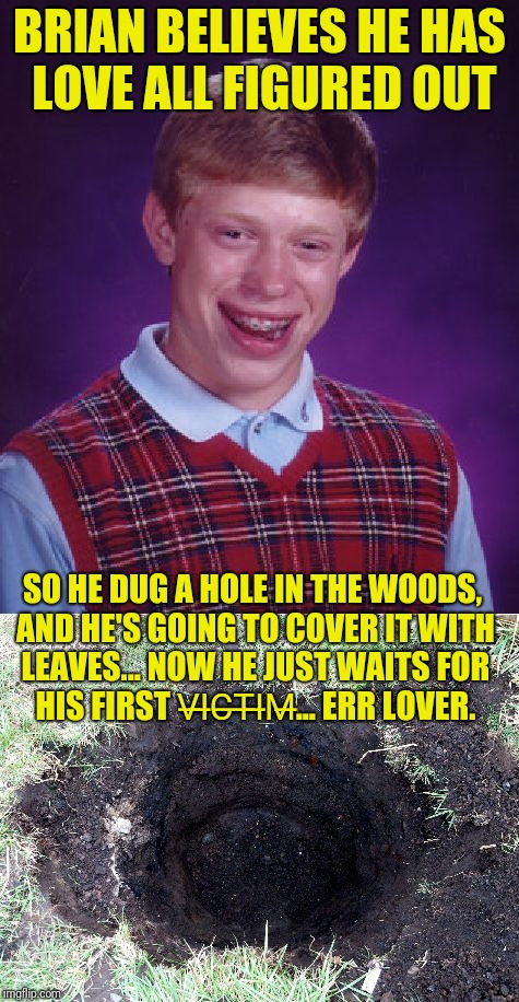 It's time for someone to FALL for Brian | BRIAN BELIEVES HE HAS LOVE ALL FIGURED OUT SO HE DUG A HOLE IN THE WOODS, AND HE'S GOING TO COVER IT WITH LEAVES... NOW HE JUST WAITS FOR HI | image tagged in bad luck brian,victim,black hole,love,tricks,good luck brian | made w/ Imgflip meme maker