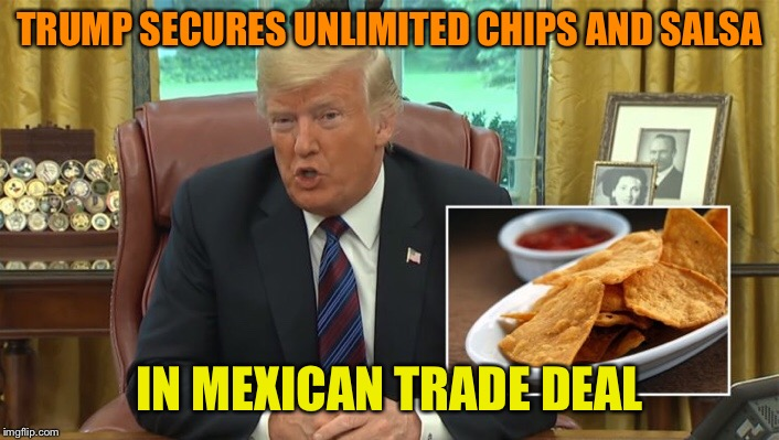 Make Nachos Great Again | TRUMP SECURES UNLIMITED CHIPS AND SALSA IN MEXICAN TRADE DEAL | image tagged in donald trump,mexican,trade,deal,nachos,funny memes | made w/ Imgflip meme maker