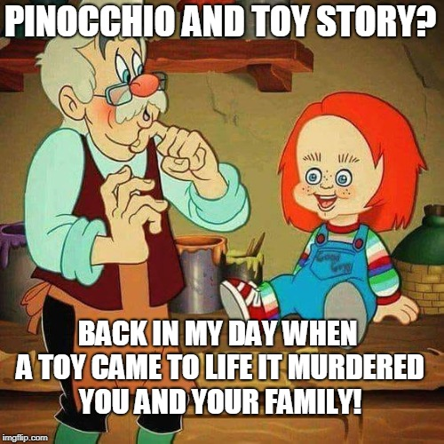 Kids today are too soft and I had a rough upbringing.  | PINOCCHIO AND TOY STORY? BACK IN MY DAY WHEN A TOY CAME TO LIFE IT MURDERED YOU AND YOUR FAMILY! | image tagged in child's play,pinocchio,toy story,back in my day,chucky,memes | made w/ Imgflip meme maker