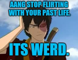 ThinkingZuko | AANG STOP FLIRTING WITH YOUR PAST LIFE. ITS WERD. | image tagged in thinkingzuko | made w/ Imgflip meme maker