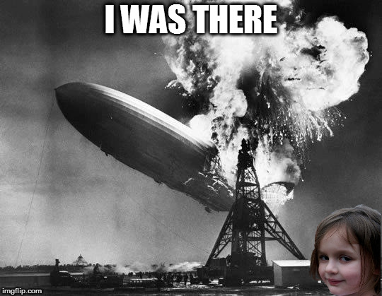 Hindenburg | I WAS THERE | image tagged in hindenburg | made w/ Imgflip meme maker