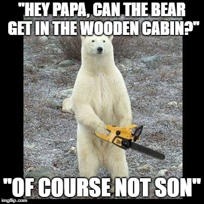 Chainsaw Bear | ''HEY PAPA, CAN THE BEAR GET IN THE WOODEN CABIN?'' ''OF COURSE NOT SON'' | image tagged in memes,chainsaw bear | made w/ Imgflip meme maker
