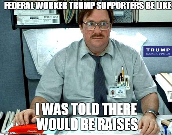 Tax cuts were supposed to help everyone, right?   | FEDERAL WORKER TRUMP SUPPORTERS BE LIKE I WAS TOLD THERE WOULD BE RAISES | image tagged in memes,i was told there would be | made w/ Imgflip meme maker