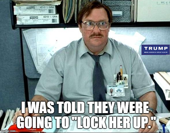 "I Was Told There Would Be | I WAS TOLD THEY WERE GOING TO ""LOCK HER UP."" 