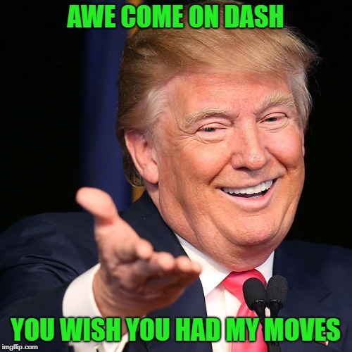 AWE COME ON DASH YOU WISH YOU HAD MY MOVES | made w/ Imgflip meme maker