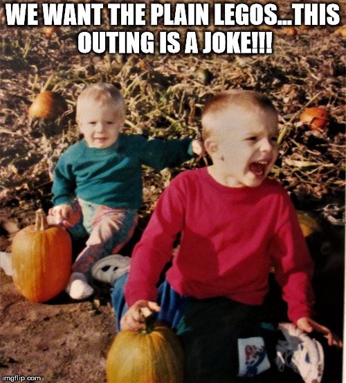 pumpkin patch fail | WE WANT THE PLAIN LEGOS...THIS OUTING IS A JOKE!!! | image tagged in pumpkin patch fail | made w/ Imgflip meme maker