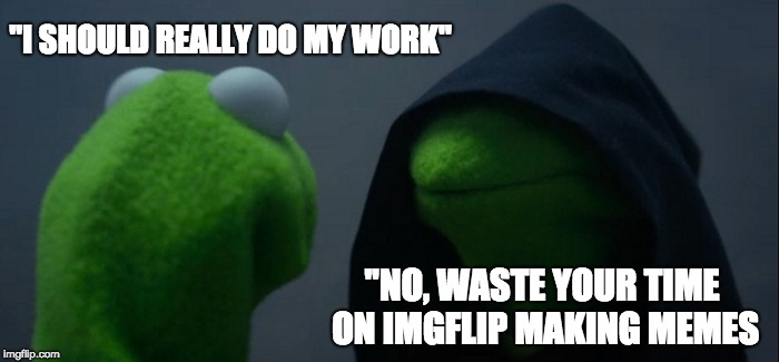"Evil Kermit Meme | ""I SHOULD REALLY DO MY WORK"" ""NO, WASTE YOUR TIME ON IMGFLIP MAKING MEMES 