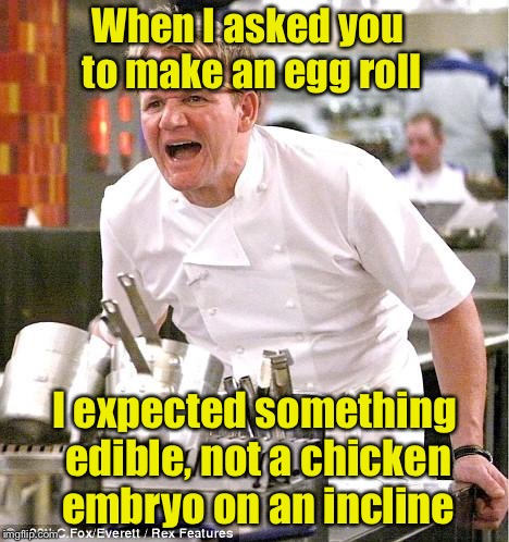 How do you make an egg roll? (Fail Week From August 27th to September 3rd. (A Landon_the_memer event)) |  When I asked you to make an egg roll; I expected something edible, not a chicken embryo on an incline | image tagged in memes,chef gordon ramsay,egg,rolling,fail week | made w/ Imgflip meme maker