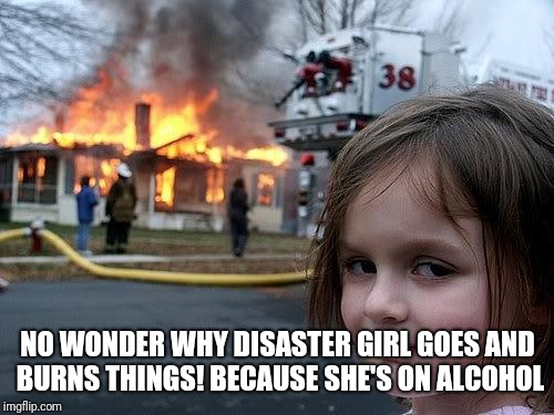 fire girl | NO WONDER WHY DISASTER GIRL GOES AND BURNS THINGS! BECAUSE SHE'S ON ALCOHOL | image tagged in fire girl | made w/ Imgflip meme maker