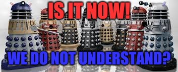 Time For The Daleks | IS IT NOW! WE DO NOT UNDERSTAND? | image tagged in time for the daleks | made w/ Imgflip meme maker